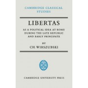 Libertas as a Political Idea at Rome During the Late Republic and Early Principate by C. Wirszubski
