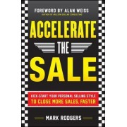 Accelerate the Sale: Kick Start Your Personal Selling Style to Close More Sales, Faster by Mark Rodgers