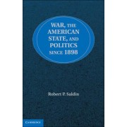 War, the American State, and Politics since 1898 by Robert P. Saldin