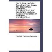 Die Politik, Auf Den Grund Und Das Maass Der Gegebenen Zust Nde Zur Ckgef Hrt by Friedrich Christoph Dahlmann