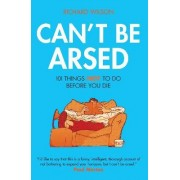 Can't Be Arsed: 101 Things Not To Do Before You Die by Richard Wilson