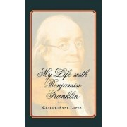 My Life with Benjamin Franklin by Claude-Anne Lopez