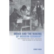 Media and the Making of Modern Germany by Corey Ross