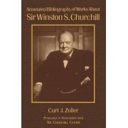Annotated Bibliography of Works About Sir Winston S. Churchill by Curt Zoller