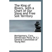 The King of Rivers, with a Chart of Our Slave and Free Soil Territory by Montgomery Cora