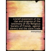A Brief Statement of the Rise and Progress of the Testimony of the Religious Society of Friends, Aga by Anonymous