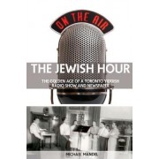 The Jewish Hour: The Golden Age of a Toronto Yiddish Radio Show and Newspaper