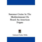 Summer Cruise In The Mediterranean On Board An American Frigate by Nathaniel Parker Willis