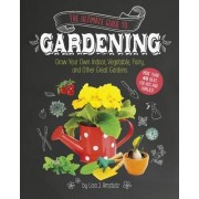 Ultimate Guide to Gardening: Grow Your Own Indoor, Vegetable, Fairy, and Other Great Gardens by J. Lisa Amstutz