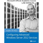 Exam 70-412 Configuring Advanced Windows Server 2012 Services Lab Manual by Microsoft Official Academic Course
