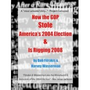 How the GOP Stole America's 2004 Election & Is Rigging 2008 by Harvey Wasserman