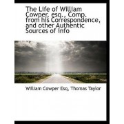 The Life of William Cowper, Esq., Comp. from His Correspondence, and Other Authentic Sources of Info by William Cowper