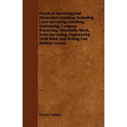 Practical Surveying And Elementary Geodesy, Including Land Surveying, Levelling, Contouring, Compass Traversing, Theodolite Work, Town Surveying, Engineering Field Work And Setting Out Railway Curves by Henry Adams