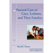 Pastoral Care of Gays, Lesbians and Their Families by David K. Switzer