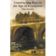 Constructing Paris in the Age of Revolution by Allan Potofsky