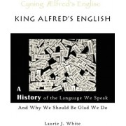 King Alfred's English, a History of the Language We Speak and Why We Should Be Glad We Do by Laurie J White