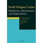 Small Fatigue Cracks: Mechanics, Mechanisms and Applications by K.S. Ravichandran