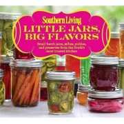 Little Jars, Big Flavors: Small-batch jams, jellies, pickles, and preserves from the South's most trusted kitchen by Southern Living