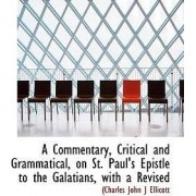 A Commentary, Critical and Grammatical, on St. Paul's Epistle to the Galatians, with a Revised by Charles John Ellicott