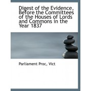 Digest of the Evidence, Before the Committees of the Houses of Lords and Commons in the Year 1837 by Parliament Proc Vict