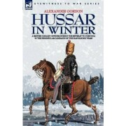 Hussar in Winter - A British Cavalry Officer in the Retreat to Corunna in the Peninsular Campaign of the Napoleonic Wars by Alexander Gordon