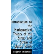 Introduction to the Mathematical Theory of the Stress and Strain of Elastic Solids by Benjamin Williamson