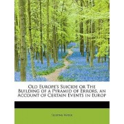 Old Europe's Suicide or the Building of a Pyramid of Errors, an Account of Certain Events in Europ by Sleeping Water