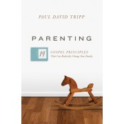 Parenting: The 15 Gospel Principles That Can Radically Change Your Family