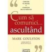 Cum sa comunici ... ascultand - Mark Goulston