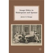 Image Ethics in Shakespeare and Spenser by James A. Knapp