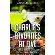 Charlie's Favorites at Five: A Little Book of Great Home Bar Recipes