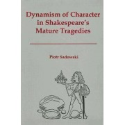 Dynamism of Character in Shakespeare's Mature Tragedies by Protr Sadowski