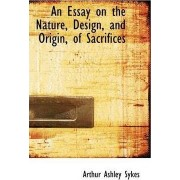An Essay on the Nature, Design, and Origin, of Sacrifices by Arthur Ashley Sykes