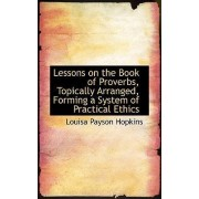 Lessons on the Book of Proverbs, Topically Arranged, Forming a System of Practical Ethics by Louisa Payson Hopkins