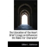 The Education of the Heart Brief Essays on Influences Tht Make for Character by William L Watkinson