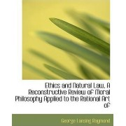 Ethics and Natural Law, a Reconstructive Review of Moral Philosophy Applied to the Rational Art of by George Lansing Raymond