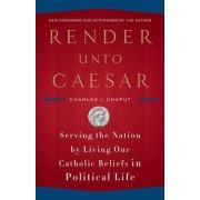 Render Unto Caesar by Reverend Charles J Chaput