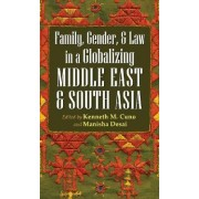 Family, Gender, and Law in a Globalizing Middle East and South Asia by Kenneth M. Cuno