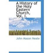 A History of the Holy Eastern Church, Vol. I. by John Mason Neale