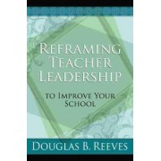Reframing Teacher Leadership to Improve Your School by MR Douglas B Reeves