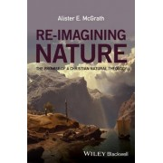 Re-imagining Nature - the Promise of a Christian Natural Theology by Alister E. McGrath
