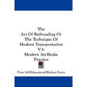 The Art of Railroading or the Technique of Modern Transportation V3 by Self-Educational Railway Series Prior Self-Educational Railway Series
