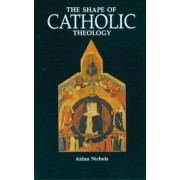 The Shape of Catholic Theology by Aidan Nichols