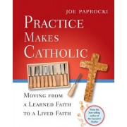 Practice Makes Catholic by Joe Paprocki