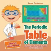 The Periodic Table of Elements - Alkali Metals, Alkaline Earth Metals and Transition Metals Children's Chemistry Book by Baby Professor