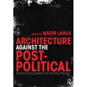 Architecture Against the Post-Political by Nadir Lahiji