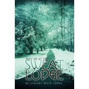 Meet Me at the Sweat Lodge by Vincent Kevin Jones