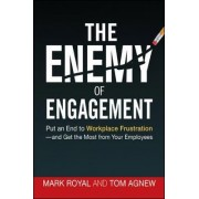 The Enemy of Engagement: Put an End to Workplace Frustration and Get the Most from Your Employees by Mark Royal
