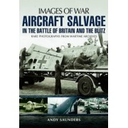 Aircraft Salvage in the Battle of Britain and the Blitz by Andy Saunders