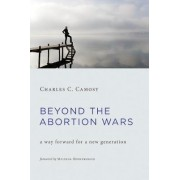 Beyond the Abortion Wars by Charles C. Camosy